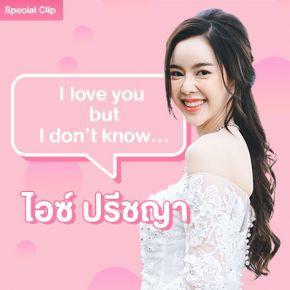 I love you but I don't know ไอซ์ ปรีชญา